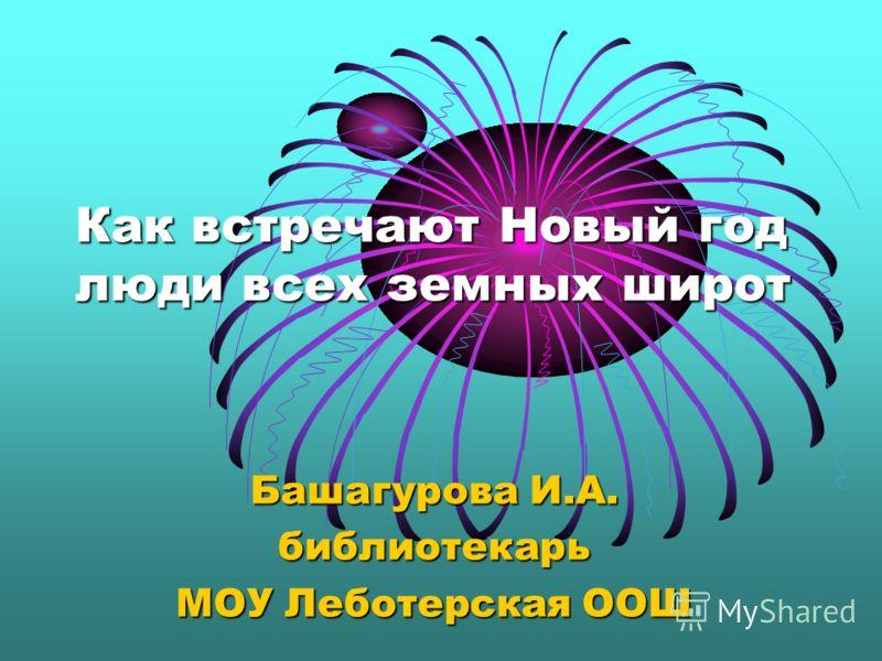 Как встречают Новый год люди всех земных широт Башагурова И.А. библиотекарь МОУ Леботерская ООШ