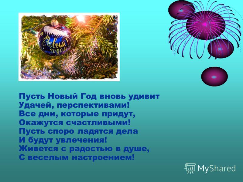 Пусть Новый Год вновь удивит Удачей, перспективами! Все дни, которые придут, Окажутся счастливыми! Пусть споро ладятся дела И будут увлечения! Живется с радостью в душе, С веселым настроением!