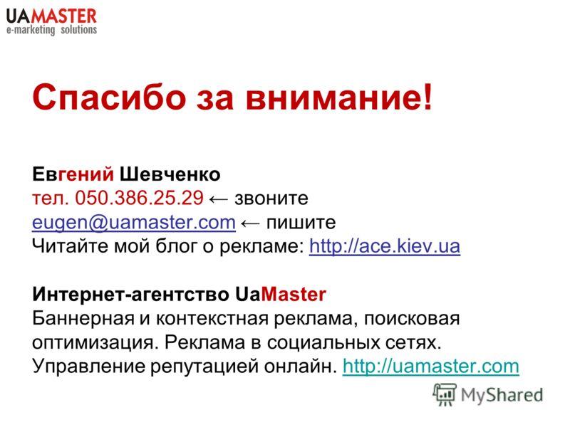Спасибо за внимание! Евгений Шевченко тел. 050.386.25.29 звоните eugen@uamaster.com пишите Читайте мой блог о рекламе: http://ace.kiev.ua Интернет-агентство UaMaster Баннерная и контекстная реклама, поисковая оптимизация. Реклама в социальных сетях.