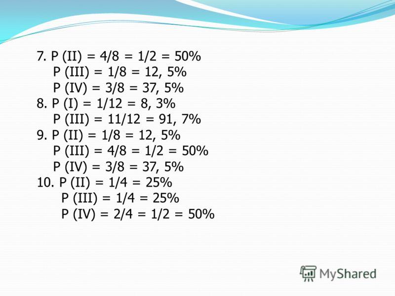 7. Р (II) = 4/8 = 1/2 = 50% Р (III) = 1/8 = 12, 5% Р (IV) = 3/8 = 37, 5% 8. Р (I) = 1/12 = 8, 3% Р (III) = 11/12 = 91, 7% 9. Р (II) = 1/8 = 12, 5% Р (III) = 4/8 = 1/2 = 50% Р (IV) = 3/8 = 37, 5% 10. Р (II) = 1/4 = 25% Р (III) = 1/4 = 25% Р (IV) = 2/4
