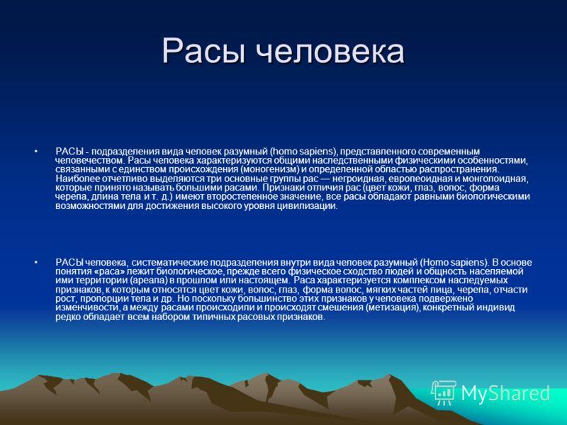 РАСЫ - подразделения вида человек разумный (homo sapiens), представленного современным человечеством. Расы человека характеризуются общими наследственными физическими особенностями, связанными с единством происхождения (моногенизм) и определенной обл