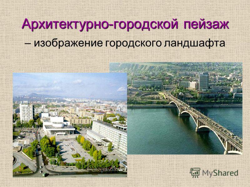 Архитектурно-городской пейзаж – изображение городского ландшафта