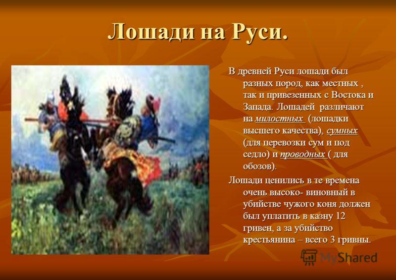 Лошади на Руси. В древней Руси лошади был разных пород, как местных, так и привезенных с Востока и Запада. Лошадей различают на милостных (лошадки высшего качества), сумных (для перевозки сум и под седло) и проводных ( для обозов). Лошади ценились в