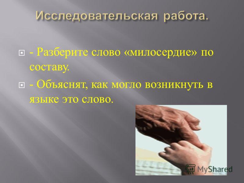 - Разберите слово « милосердие » по составу. - Объяснят, как могло возникнуть в языке это слово.