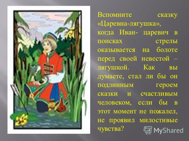 Вспомните сказку «Царевна-лягушка», когда Иван- царевич в поисках стрелы оказывается на болоте перед своей невестой – лягушкой. Как вы думаете, стал ли бы он подлинным героем сказки и счастливым человеком, если бы в этот момент не пожалел, не проявил