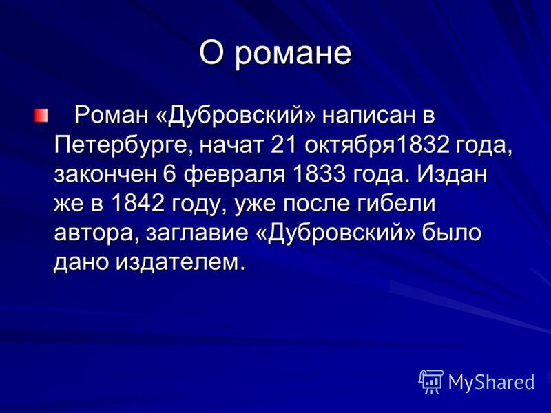 О романе Роман «Дубровский» написан в Петербурге, начат 21 октября1832 года, закончен 6 февраля 1833 года. Издан же в 1842 году, уже после гибели автора, заглавие «Дубровский» было дано издателем. Роман «Дубровский» написан в Петербурге, начат 21 окт