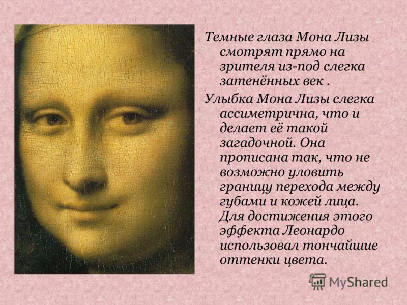 Темные глаза Мона Лизы смотрят прямо на зрителя из-под слегка затенённых век. Улыбка Мона Лизы слегка ассиметрична, что и делает её такой загадочной. Она прописана так, что не возможно уловить границу перехода между губами и кожей лица. Для достижени