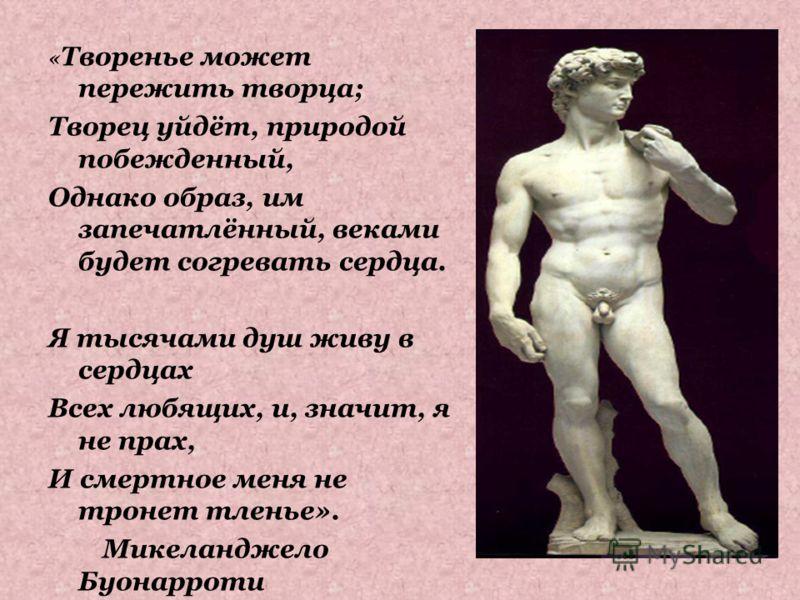 « Творенье может пережить творца; Творец уйдёт, природой побежденный, Однако образ, им запечатлённый, веками будет согревать сердца. Я тысячами душ живу в сердцах Всех любящих, и, значит, я не прах, И смертное меня не тронет тленье». Микеланджело Буо