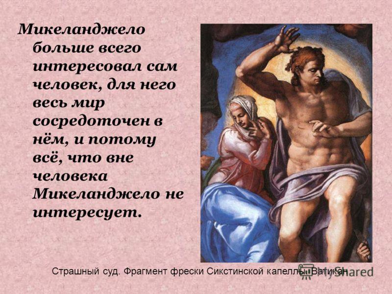 Микеланджело больше всего интересовал сам человек, для него весь мир сосредоточен в нём, и потому всё, что вне человека Микеланджело не интересует. Страшный суд. Фрагмент фрески Сикстинской капеллы. Ватикан