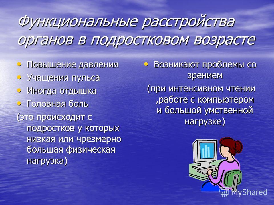 Функциональные расстройства органов в подростковом возрасте Повышение давления Повышение давления Учащения пульса Учащения пульса Иногда отдышка Иногда отдышка Головная боль Головная боль (это происходит с подростков у которых низкая или чрезмерно бо