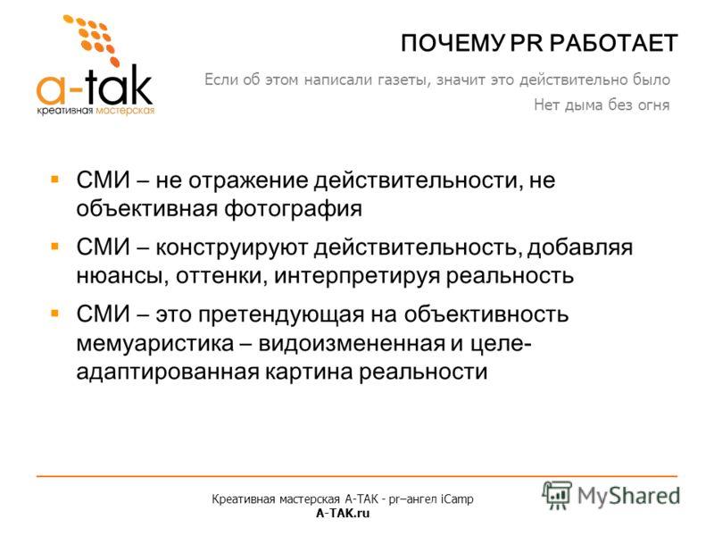 Креативная мастерская A-ТАК - pr–ангел iCamp A-TAK.ru ПОЧЕМУ PR РАБОТАЕТ СМИ – не отражение действительности, не объективная фотография СМИ – конструируют действительность, добавляя нюансы, оттенки, интерпретируя реальность СМИ – это претендующая на