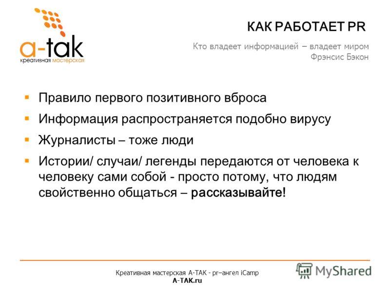 Креативная мастерская A-ТАК - pr–ангел iCamp A-TAK.ru КАК РАБОТАЕТ PR Правило первого позитивного вброса Информация распространяется подобно вирусу Журналисты – тоже люди Истории/ случаи/ легенды передаются от человека к человеку сами собой - просто