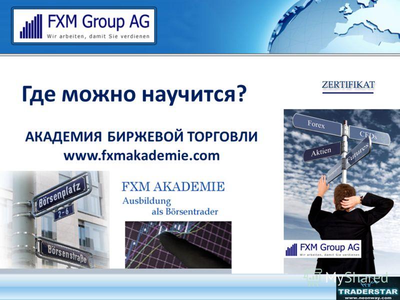Где можно научится? АКАДЕМИЯ БИРЖЕВОЙ ТОРГОВЛИ www.fxmakademie.com