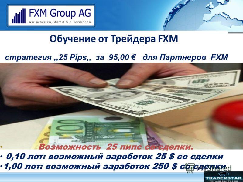Обучение от Трейдера FXM стратегия,,25 Pips,, за 95,00 для Партнеров FXM * Стоимость Вашего обучения может составит 1.000 Возможность 25 пипс со сделки. 0,10 лот: возможный зароботок 25 $ со сделки 1,00 лот: возможный заработок 250 $ со сделки
