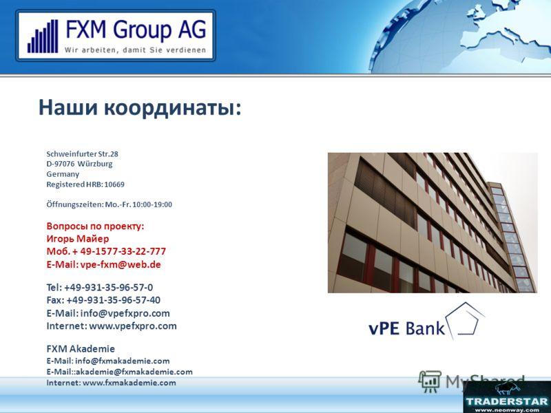 Наши координаты: Schweinfurter Str.28 D-97076 Würzburg Germany Registered HRB: 10669 Öffnungszeiten: Mo.-Fr. 10:00-19:00 Вопросы по проекту: Игорь Майер Моб. + 49-1577-33-22-777 E-Mail: vpe-fxm@web.de Tel: +49-931-35-96-57-0 Fax: +49-931-35-96-57-40