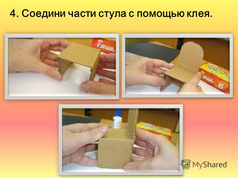 4. Соедини части стула с помощью клея.