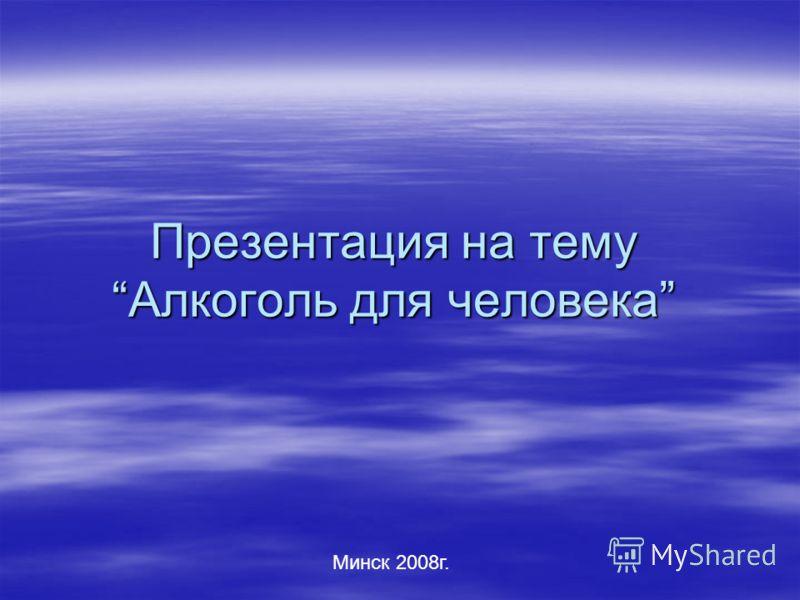 Презентация на темуАлкоголь для человека Минск 2008г.