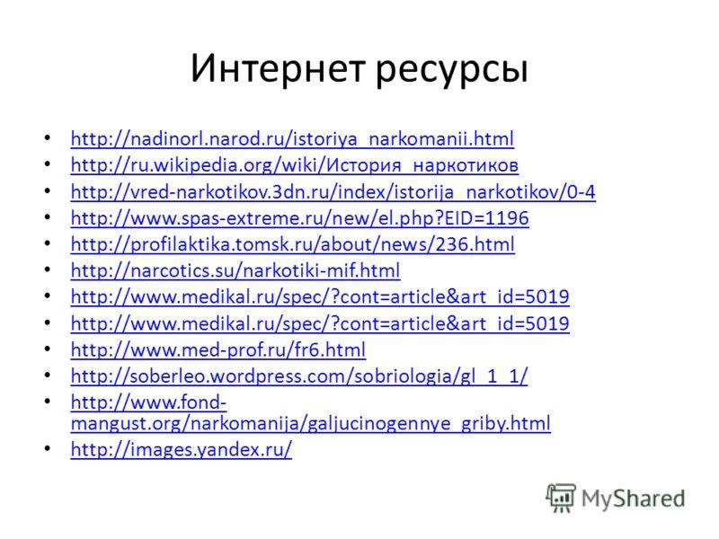 Интернет ресурсы http://nadinorl.narod.ru/istoriya_narkomanii.html http://ru.wikipedia.org/wiki/История_наркотиков http://ru.wikipedia.org/wiki/История_наркотиков http://vred-narkotikov.3dn.ru/index/istorija_narkotikov/0-4 http://www.spas-extreme.ru/