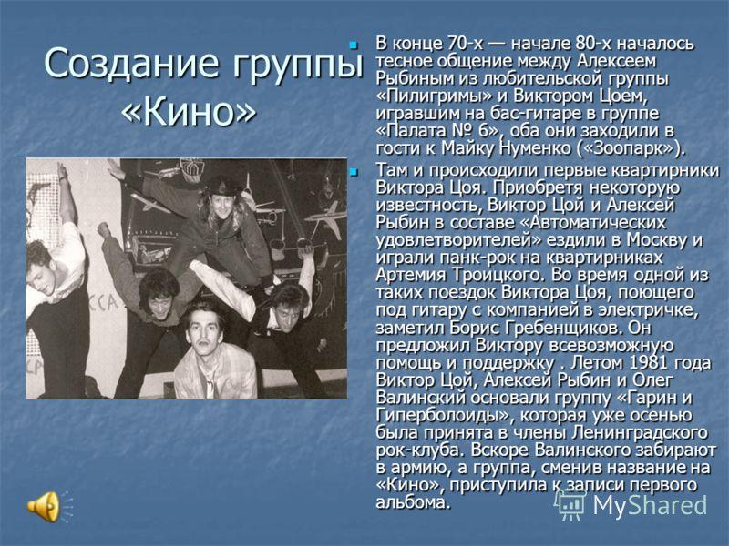 Создание группы «Кино» В конце 70-х начале 80-х началось тесное общение между Алексеем Рыбиным из любительской группы «Пилигримы» и Виктором Цоем, игравшим на бас-гитаре в группе «Палата 6», оба они заходили в гости к Майку Нуменко («Зоопарк»). В кон