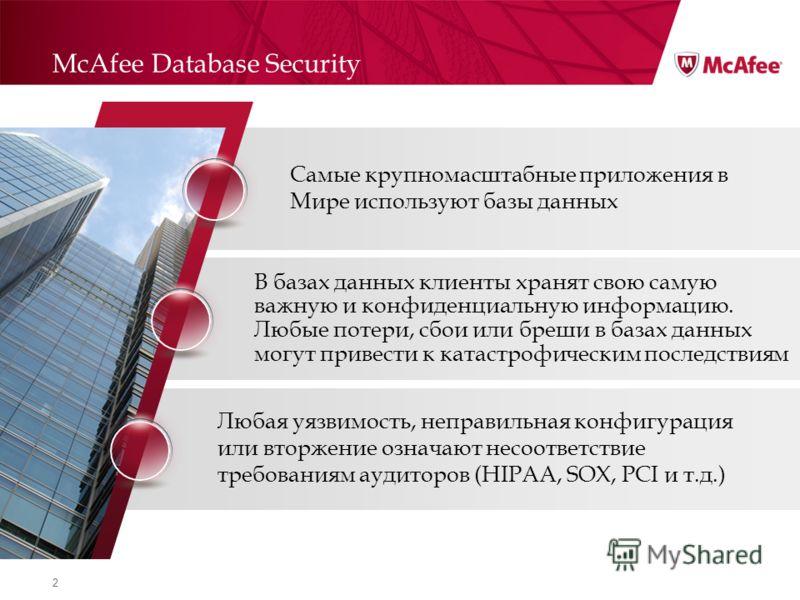 2 McAfee Database Security Самые крупномасштабные приложения в Мире используют базы данных В базах данных клиенты хранят свою самую важную и конфиденциальную информацию. Любые потери, сбои или бреши в базах данных могут привести к катастрофическим по