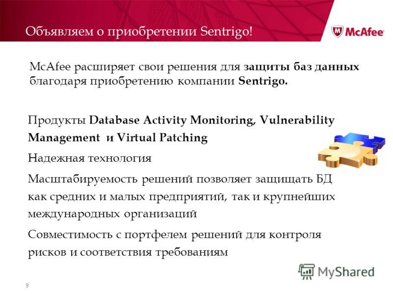 9 Объявляем о приобретении Sentrigo! Продукты Database Activity Monitoring, Vulnerability Management и Virtual Patching Надежная технология Масштабируемость решений позволяет защищать БД как средних и малых предприятий, так и крупнейших международных