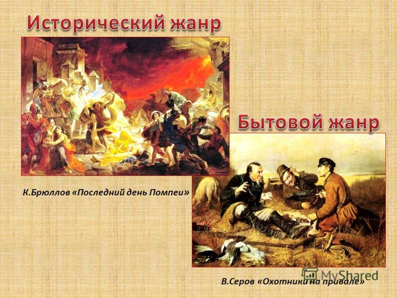 К.Брюллов «Последний день Помпеи » В.Серов «Охотники на привале»