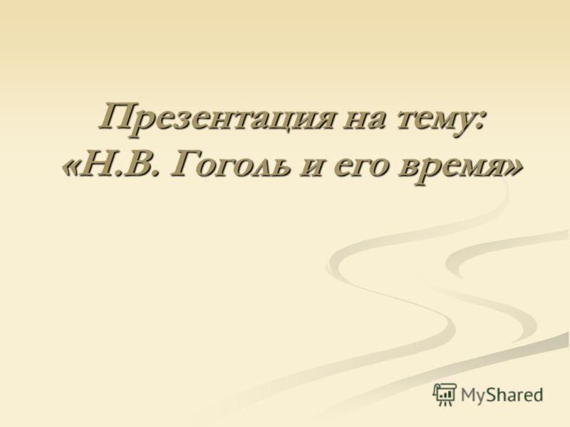 Презентация на тему: «Н.В. Гоголь и его время»