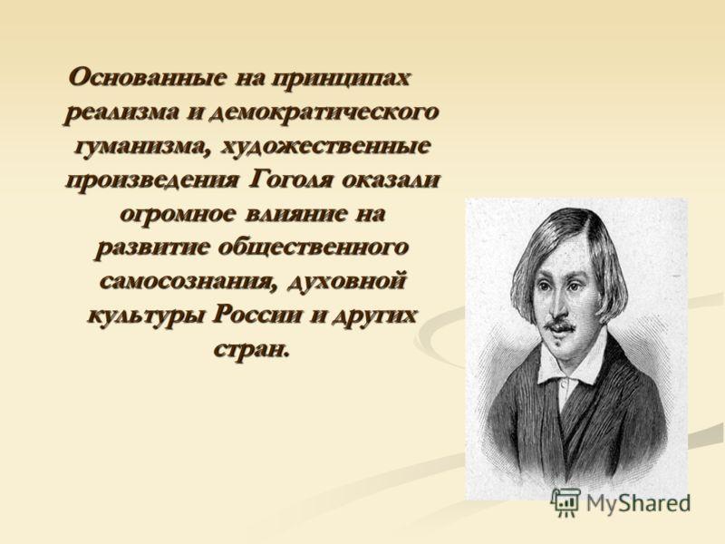 Основанные на принципах реализма и демократического гуманизма, художественные произведения Гоголя оказали огромное влияние на развитие общественного самосознания, духовной культуры России и других стран.