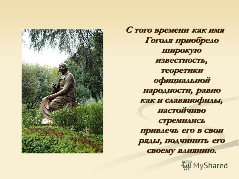 С того времени как имя Гоголя приобрело широкую известность, теоретики официальной народности, равно как и славянофилы, настойчиво стремились привлечь его в свои ряды, подчинить его своему влиянию.