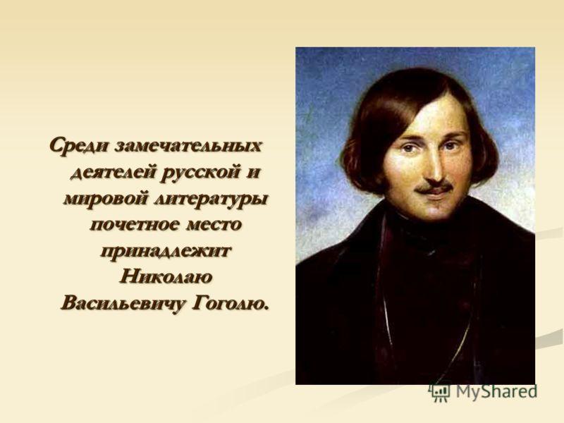 Среди замечательных деятелей русской и мировой литературы почетное место принадлежит Николаю Васильевичу Гоголю.