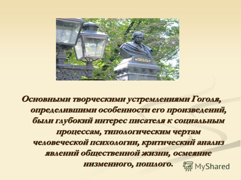 Основными творческими устремлениями Гоголя, определившими особенности его произведений, были глубокий интерес писателя к социальным процессам, типологическим чертам человеческой психологии, критический анализ явлений общественной жизни, осмеяние низм