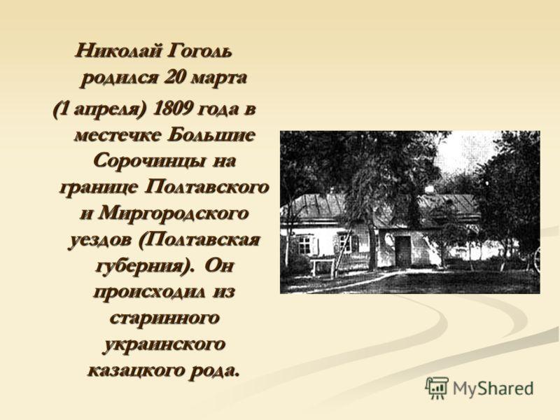 Николай Гоголь родился 20 марта (1 апреля) 1809 года в местечке Большие Сорочинцы на границе Полтавского и Миргородского уездов (Полтавская губерния). Он происходил из старинного украинского казацкого рода.