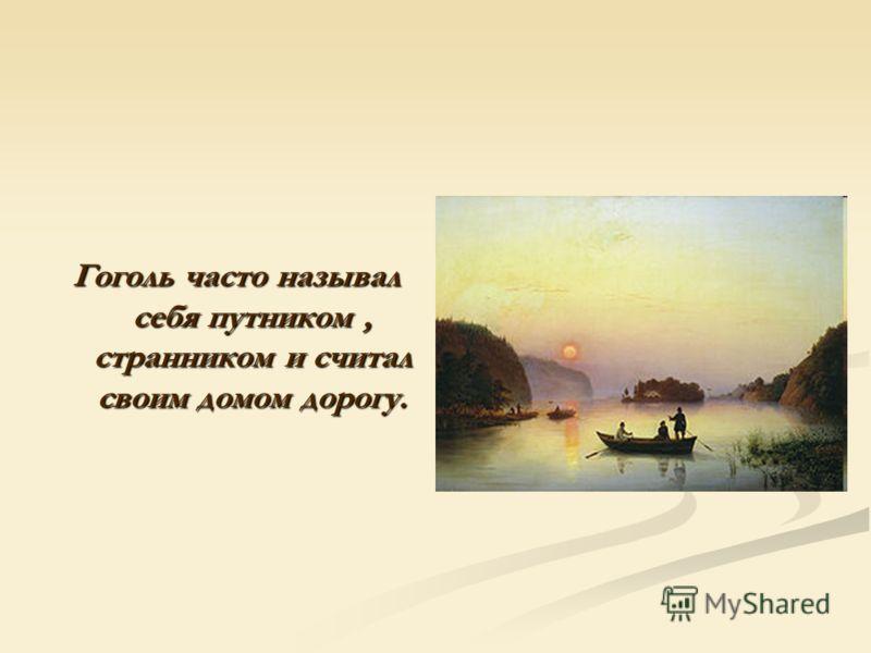 Гоголь часто называл себя путником, странником и считал своим домом дорогу.