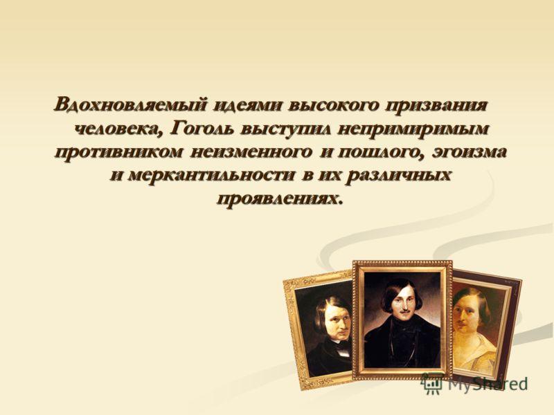 Вдохновляемый идеями высокого призвания человека, Гоголь выступил непримиримым противником неизменного и пошлого, эгоизма и меркантильности в их различных проявлениях.
