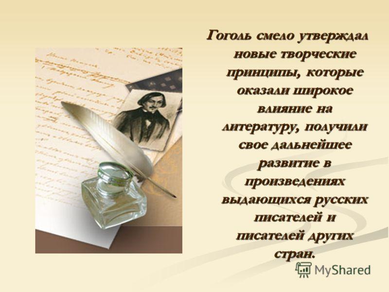 Гоголь смело утверждал новые творческие принципы, которые оказали широкое влияние на литературу, получили свое дальнейшее развитие в произведениях выдающихся русских писателей и писателей других стран.