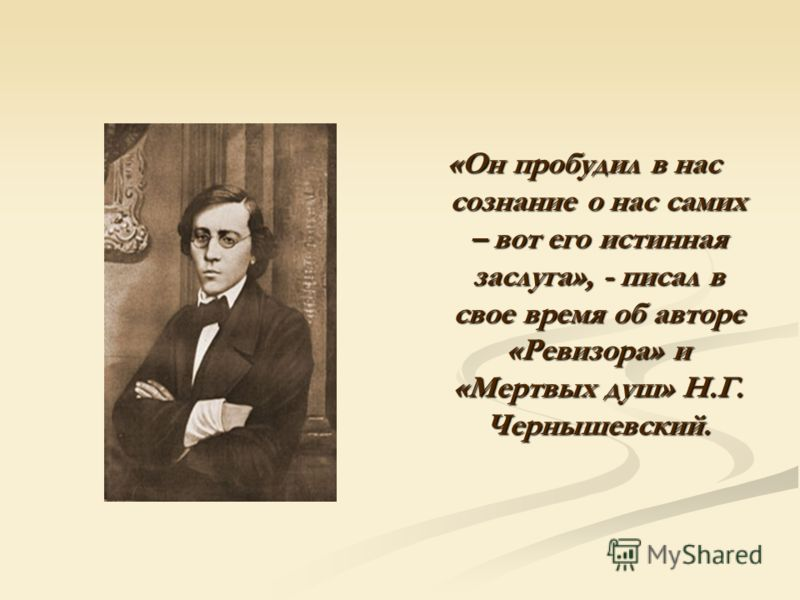 «Он пробудил в нас сознание о нас самих – вот его истинная заслуга», - писал в свое время об авторе «Ревизора» и «Мертвых душ» Н.Г. Чернышевский.