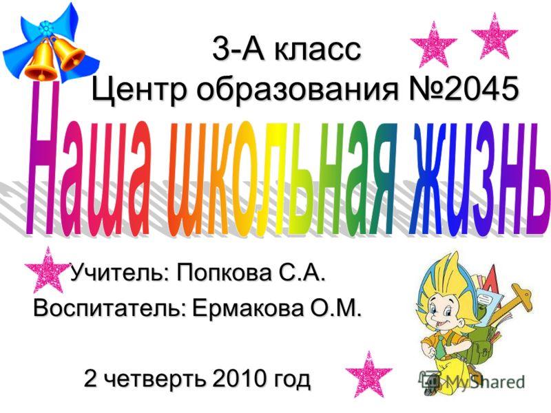 3-А класс Центр образования 2045 Учитель: Попкова С.А. Воспитатель: Ермакова О.М. 2 четверть 2010 год