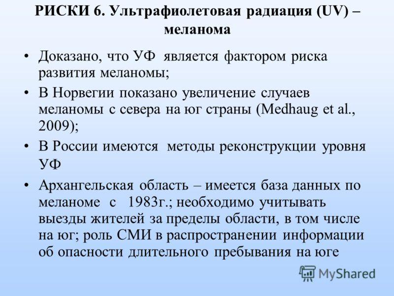 РИСКИ 6. Ультрафиолетовая радиация (UV) – меланома Доказано, что УФ является фактором риска развития меланомы; В Норвегии показано увеличение случаев меланомы с севера на юг страны (Medhaug et al., 2009); В России имеются методы реконструкции уровня