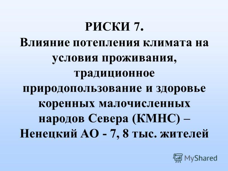 РИСКИ 7. Влияние потепления климата на условия проживания, традиционное природопользование и здоровье коренных малочисленных народов Севера (КМНС) – Ненецкий АО - 7, 8 тыс. жителей