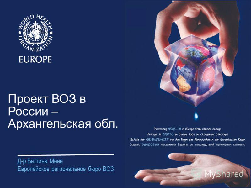Д-р Беттина Мене Европейское региональное бюро ВОЗ Проект ВОЗ в России – Архангельская обл.