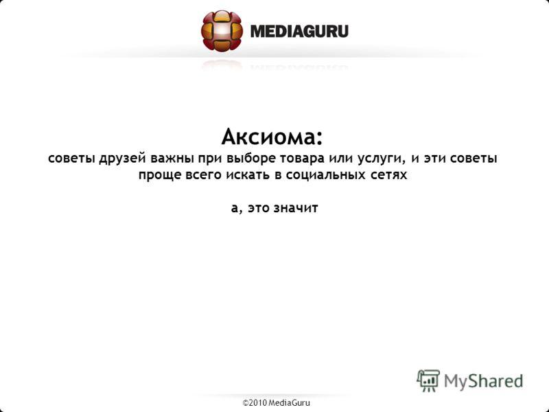 Аксиома: советы друзей важны при выборе товара или услуги, и эти советы проще всего искать в социальных сетях а, это значит ©2010 MediaGuru