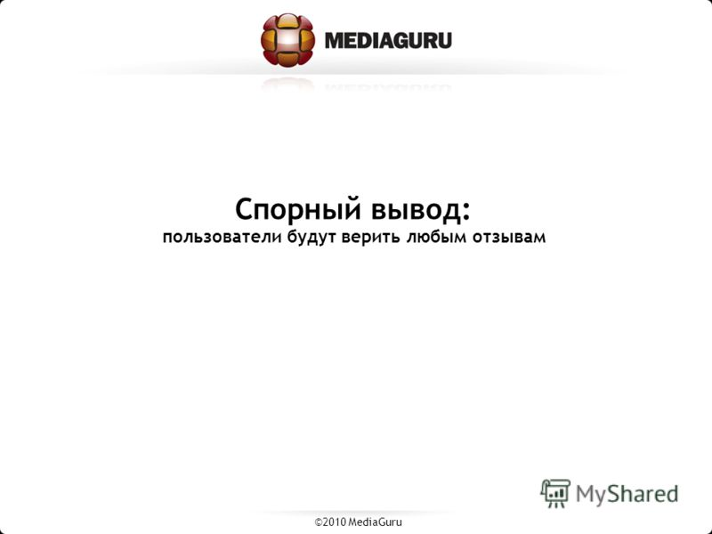 Спорный вывод: пользователи будут верить любым отзывам ©2010 MediaGuru