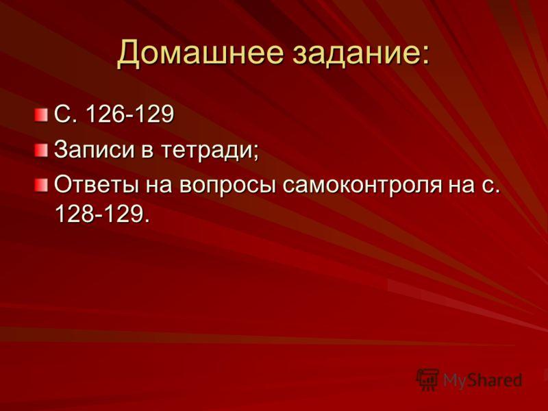 Домашнее задание: С. 126-129 Записи в тетради; Ответы на вопросы самоконтроля на с. 128-129.