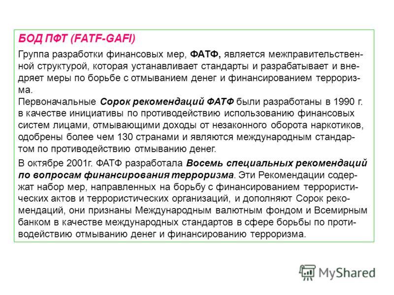 БОД ПФТ (FATF-GAFI) Группа разработки финансовых мер, ФАТФ, является межправительствен- ной структурой, которая устанавливает стандарты и разрабатывает и вне- дряет меры по борьбе с отмыванием денег и финансированием террориз- ма. Первоначальные Соро