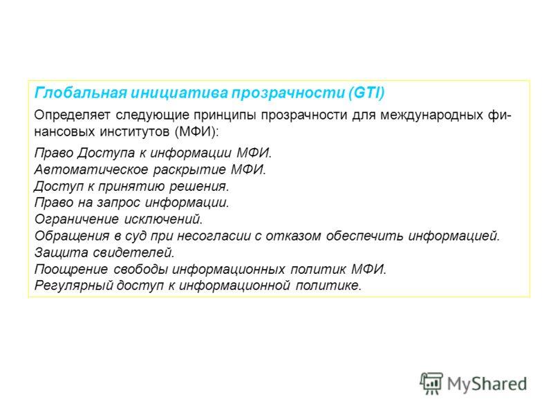 Глобальная инициатива прозрачности (GTI) Определяет следующие принципы прозрачности для международных фи- нансовых институтов (МФИ): Право Доступа к информации МФИ. Автоматическое раскрытие МФИ. Доступ к принятию решения. Право на запрос информации.