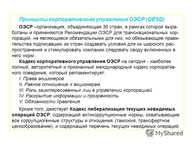 Принципы корпоративного управления ОЭСР (OESD) ОЭСР –организация, объединяющая 30 стран, в рамках которой выра- ботаны и применяются Рекомендации ОЭСР для транснациональных кор- пораций, не являющиеся обязательными для них, но обязывающие прави- тель