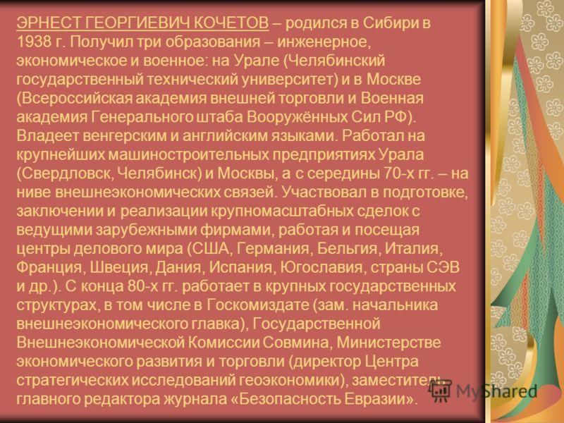 ЭРНЕСТ ГЕОРГИЕВИЧ КОЧЕТОВ – родился в Сибири в 1938 г. Получил три образования – инженерное, экономическое и военное: на Урале (Челябинский государственный технический университет) и в Москве (Всероссийская академия внешней торговли и Военная академи