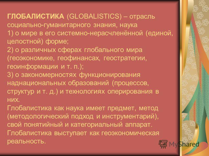 ГЛОБАЛИСТИКА (GLOBALISTICS) – отрасль социально-гуманитарного знания, наука 1) о мире в его системно-нерасчленённой (единой, целостной) форме; 2) о различных сферах глобального мира (геоэкономике, геофинансах, геостратегии, геоинформации и т. п.); 3)