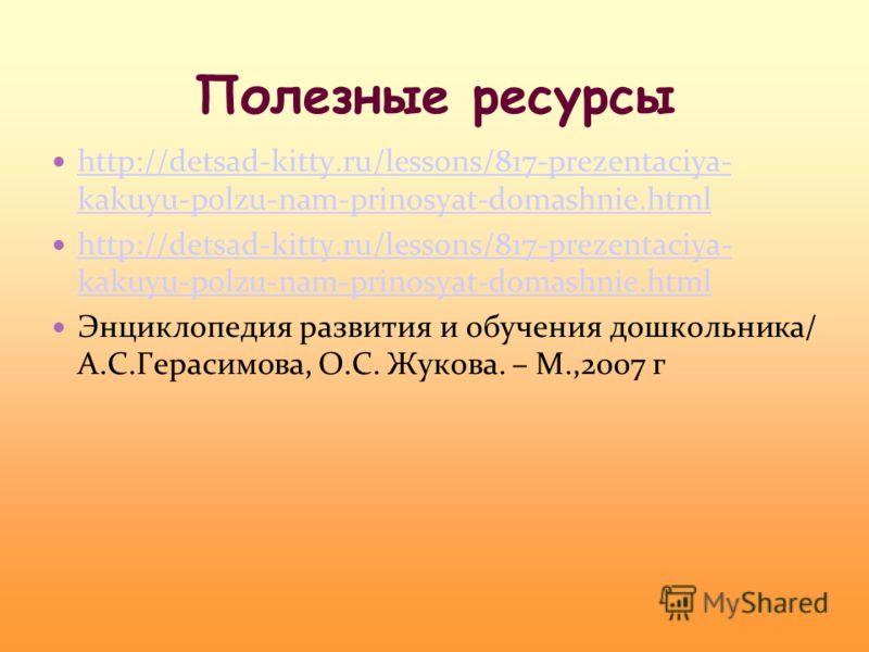 Полезные ресурсы http://detsad-kitty.ru/lessons/817-prezentaciya- kakuyu-polzu-nam-prinosyat-domashnie.html http://detsad-kitty.ru/lessons/817-prezentaciya- kakuyu-polzu-nam-prinosyat-domashnie.html http://detsad-kitty.ru/lessons/817-prezentaciya- ka