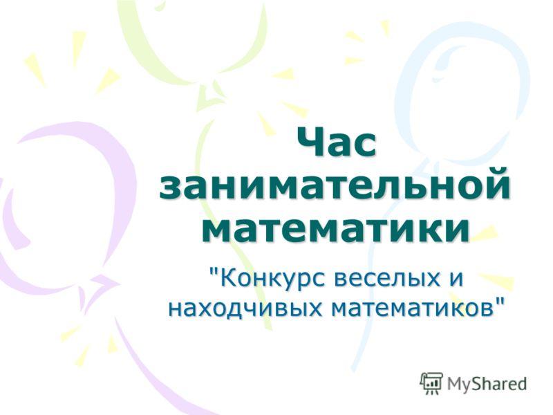 Час занимательной математики Конкурс веселых и находчивых математиков